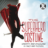 Raiding the Superhero Wardrobe: A Review of The Superhero Costume – Identity and Disguise in Fact and Fiction